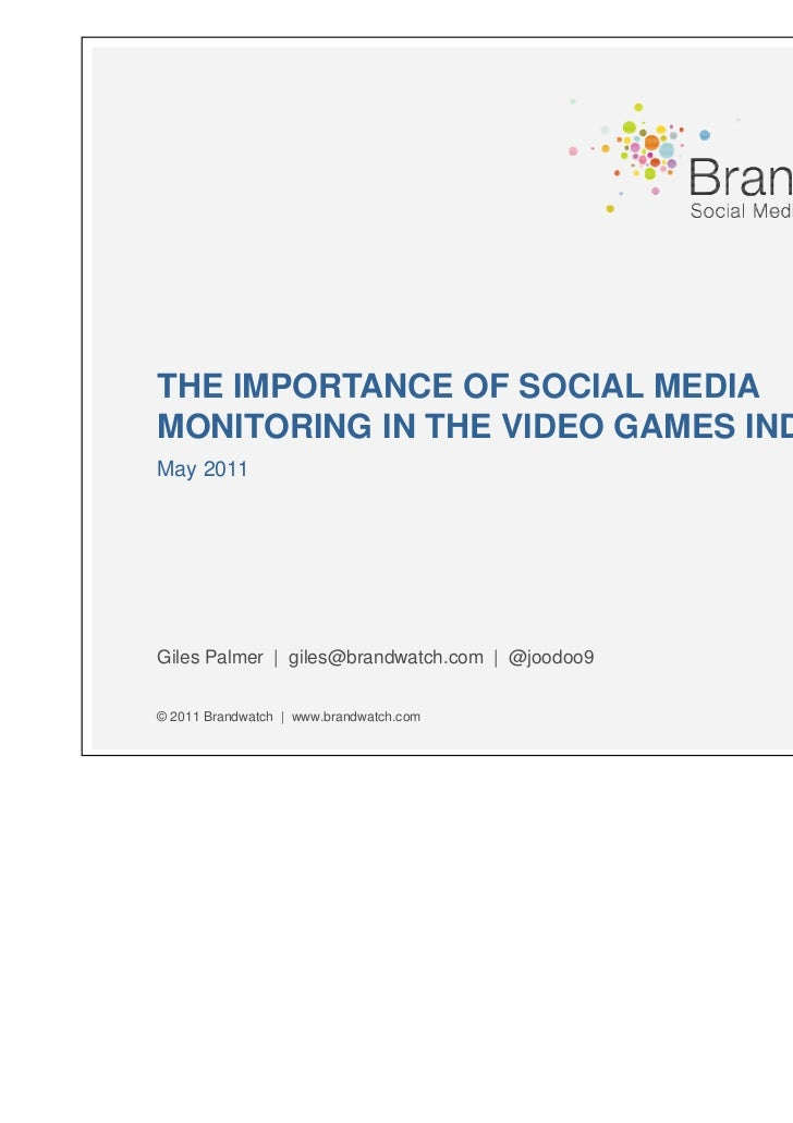 THE IMPORTANCE OF SOCIAL MEDIAMONITORING IN THE VIDEO GAMES INDUSTRYMay 2011Giles Palmer | giles@brandwatch.com | @joodoo9...