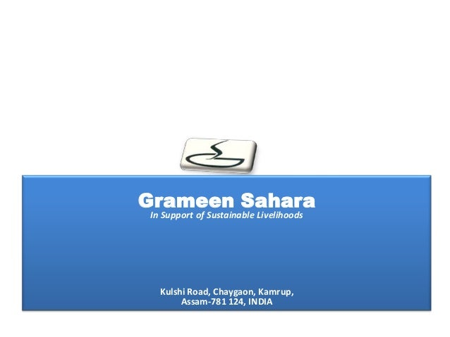 Grameen SaharaIn Support of Sustainable Livelihoods  Kulshi Road, Chaygaon, Kamrup,       Assam-781 124, INDIA