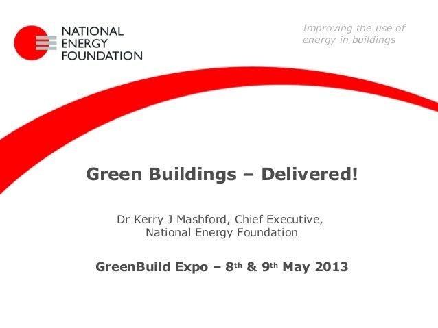 Green Buildings – Delivered!Dr Kerry J Mashford, Chief Executive,National Energy FoundationGreenBuild Expo – 8th& 9thMay 2...