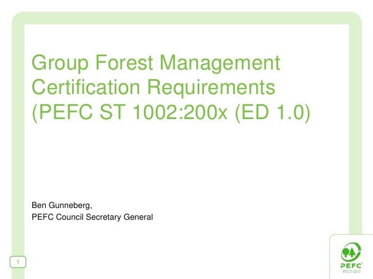 Group Forest Management     Certification Requirements     (PEFC ST 1002:200x (ED 1.0)        Ben Gunneberg,     PEFC Coun...