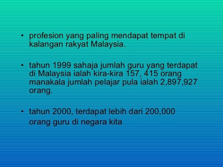 • profesion yang paling mendapat tempat di   kalangan rakyat Malaysia.  • tahun 1999 sahaja jumlah guru yang terdapat   di...