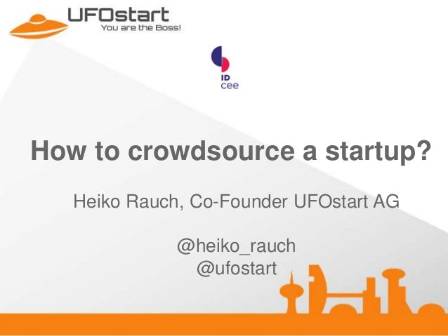 How to crowdsource a startup? Heiko Rauch, Co-Founder UFOstart AG @heiko_rauch @ufostart
