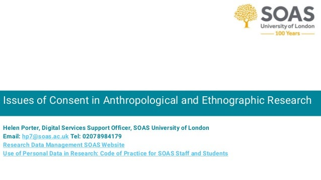 Issues of Consent in Anthropological and Ethnographic Research Helen Porter, Digital Services Support Officer, SOAS Univer...