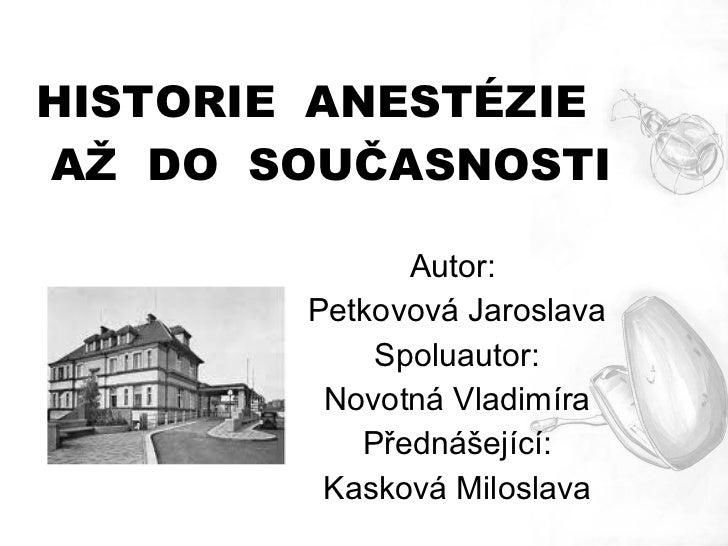 HISTORIE ANESTÉZIEAŽ DO SOUČASNOSTI              Autor:        Petkovová Jaroslava            Spoluautor:         Novotná ...