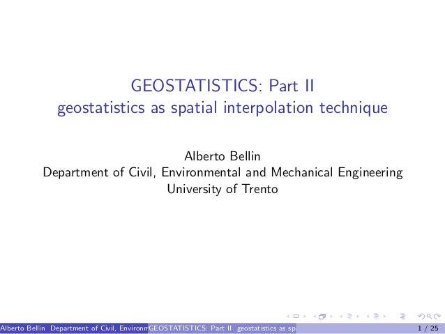 GEOSTATISTICS: Part II geostatistics as spatial interpolation technique Alberto Bellin Department of Civil, Environmental ...