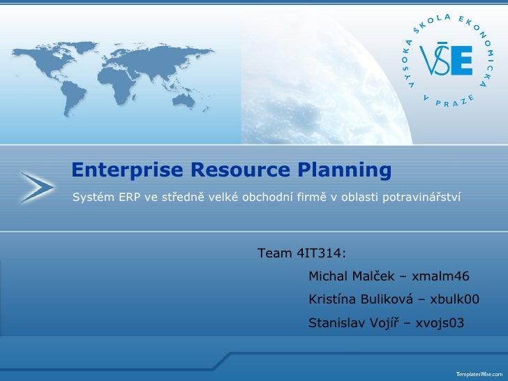 Systém ERP ve středně velké obchodní firmě v oblasti potravinářství Enterprise Resource Planning Team 4IT314: Michal Malče...