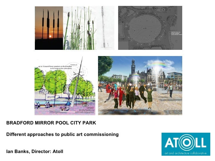 BRADFORD MIRROR POOL CITY PARK  Different approaches to public art commissioning Ian Banks, Director: Atoll