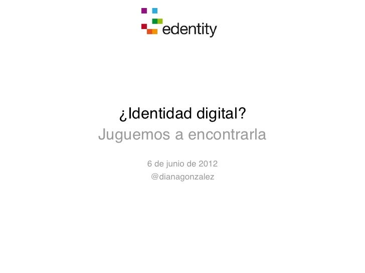 ¿Identidad digital?Juguemos a encontrarla      6 de junio de 2012      @dianagonzalez