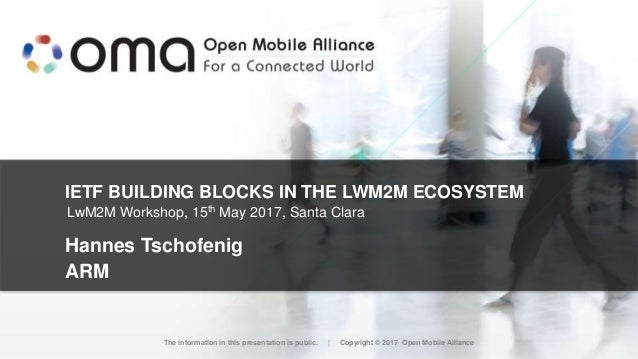 IETF BUILDING BLOCKS IN THE LWM2M ECOSYSTEM Hannes Tschofenig ARM The information in this presentation is public. | Copyri...