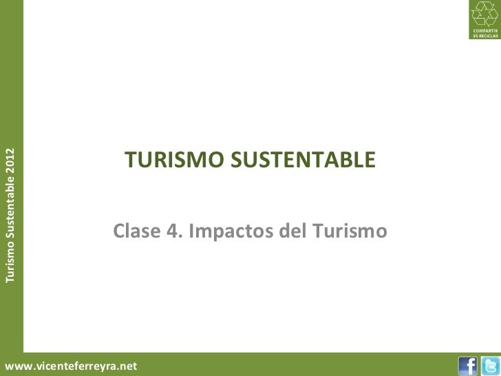 TURISMO SUSTENTABLETurismo Sustentable 2012                           Clase 4. Impactos del Turismo     www.vicenteferreyr...