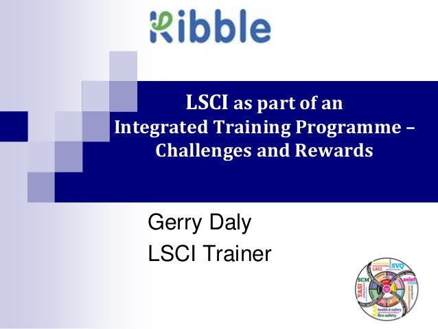 LSCI as part of anIntegrated Training Programme –     Challenges and Rewards   Gerry Daly   LSCI Trainer