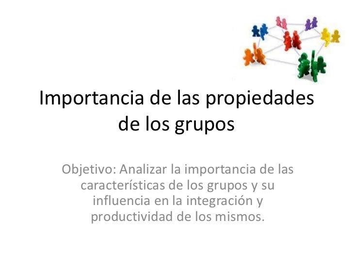 Importancia de las propiedades        de los grupos  Objetivo: Analizar la importancia de las    características de los gr...
