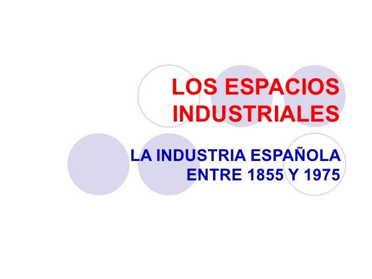 LOS ESPACIOS INDUSTRIALES LA INDUSTRIA ESPAÑOLA ENTRE 1855 Y 1975