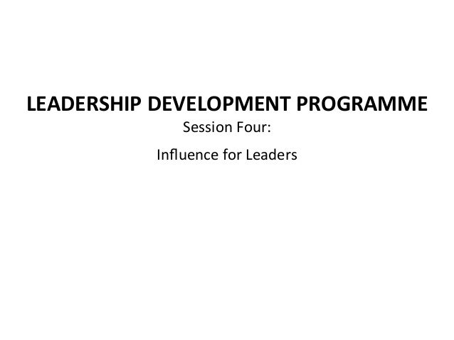 LEADERSHIP DEVELOPMENT PROGRAMME Session Four:  Influence for Leaders
