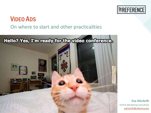 VIDEO ADS On where to start and other practicalities Eva Afschrift Online Marketing Consultant eafschrift@reference.be