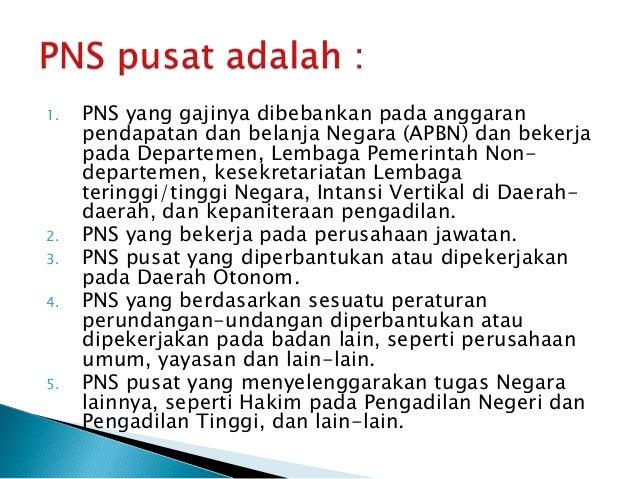1. PNS yang gajinya dibebankan pada anggaran pendapatan dan belanja Negara (APBN) dan bekerja pada Departemen, Lembaga Pem...