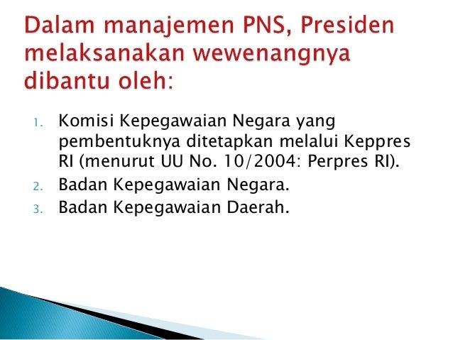 1. Komisi Kepegawaian Negara yang pembentuknya ditetapkan melalui Keppres RI (menurut UU No. 10/2004: Perpres RI). 2. Bada...