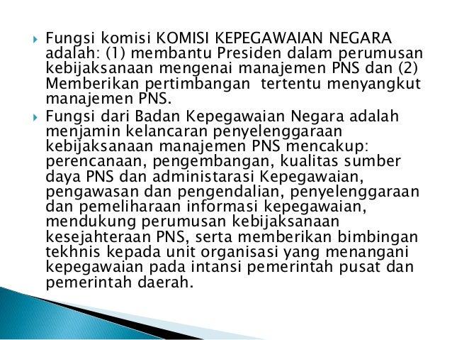  Fungsi komisi KOMISI KEPEGAWAIAN NEGARA adalah: (1) membantu Presiden dalam perumusan kebijaksanaan mengenai manajemen P...