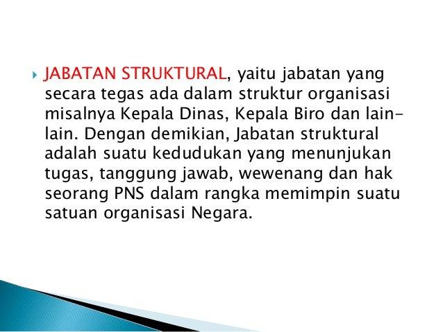  JABATAN STRUKTURAL, yaitu jabatan yang secara tegas ada dalam struktur organisasi misalnya Kepala Dinas, Kepala Biro dan...