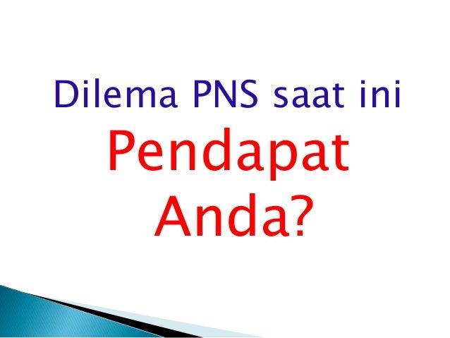  PNS dianggap sebagai sarang Korupsi, Kolusi dan Nepotisme  PNS kurang produktif dan hanya bekerja secara kaku  PNS han...