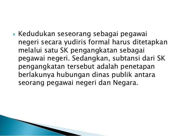  Kedudukan seseorang sebagai pegawai negeri secara yudiris formal harus ditetapkan melalui satu SK pengangkatan sebagai p...
