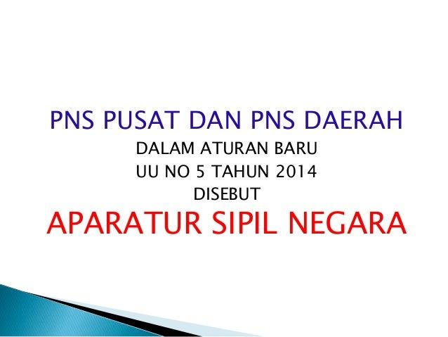 PNS PUSAT DAN PNS DAERAH DALAM ATURAN BARU UU NO 5 TAHUN 2014 DISEBUT APARATUR SIPIL NEGARA