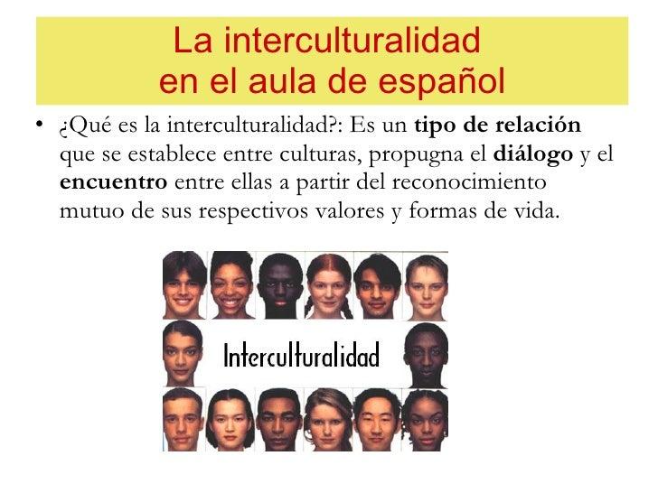 La interculturalidad  en el aula de español <ul><li>¿Qué es la interculturalidad?: Es un  tipo de relación  que se estable...