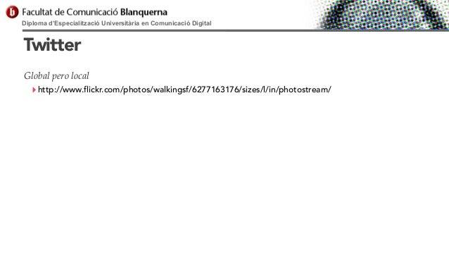 Diploma d'Especialització Universitària en Comunicació Digital  Twitter Global pero local  ‣ http://www.flickr.com/photos/...