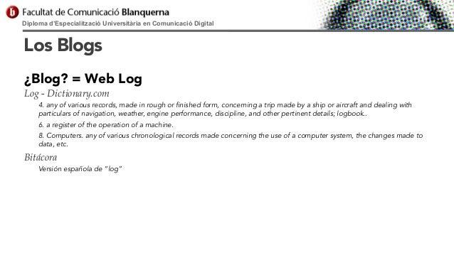 Diploma d'Especialització Universitària en Comunicació Digital  Los Blogs ¿Blog? = Web Log Log - Dictionary.com 4. any of ...