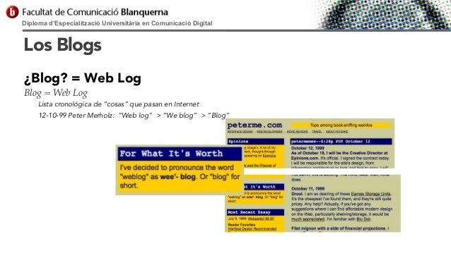 Diploma d'Especialització Universitària en Comunicació Digital  Los Blogs ¿Blog? = Web Log Blog = Web Log Lista cronológic...