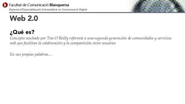 Diploma d'Especialització Universitària en Comunicació Digital  Web 2.0 ¿Qué es? Concepto acuñado por Tim O'Reilly referen...