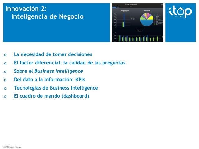 © ITOP 2009 / Page 1 Innovación 2: Inteligencia de Negocio o La necesidad de tomar decisiones o El factor diferencial: la ...