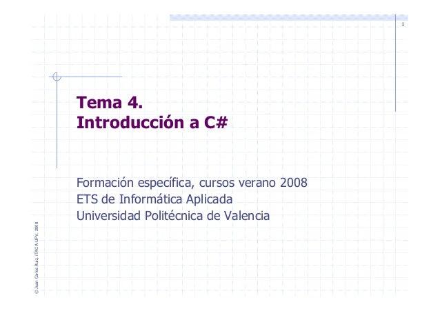 1 Tema 4. Introducción a C# ©JuanCarlosRuiz,ITACA-UPV,2008 Formación específica, cursos verano 2008 ETS de Informática Apl...