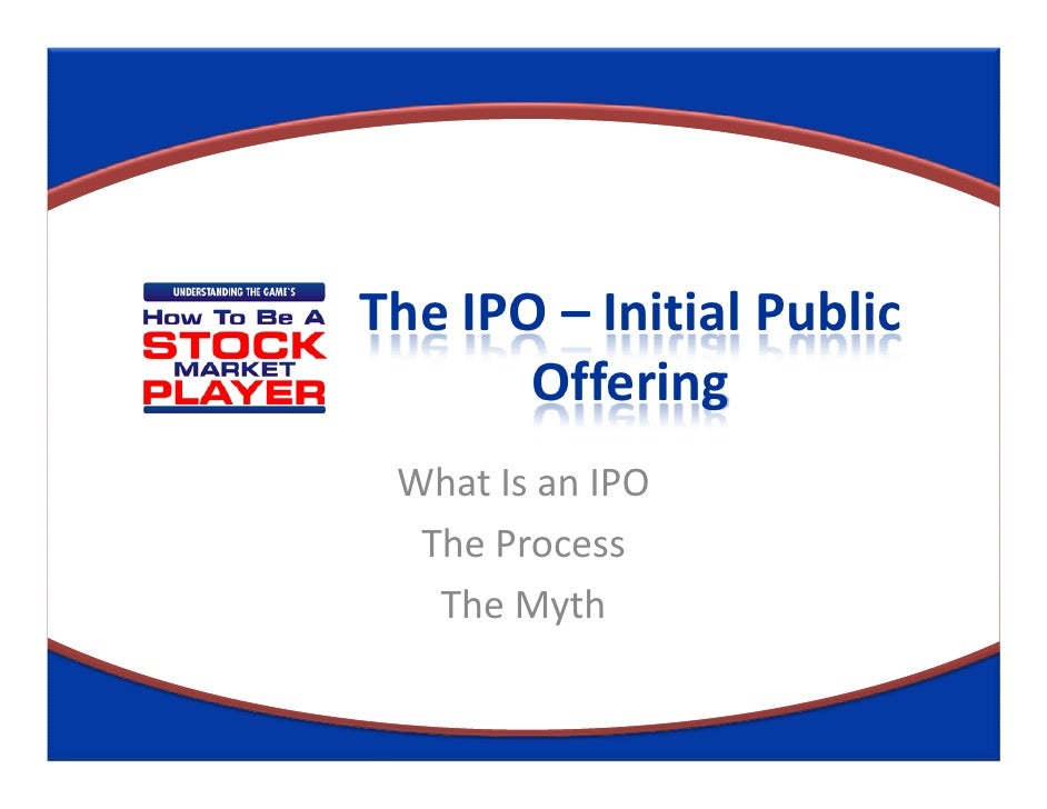 The IPO – Initial Public       Offering What Is an IPO  The Process   The Myth