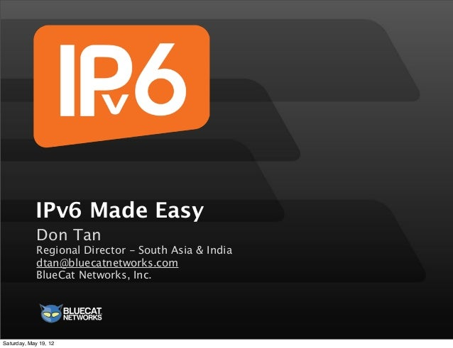 IPv6 Made Easy Don Tan Regional Director - South Asia & India dtan@bluecatnetworks.com BlueCat Networks, Inc. Saturday, Ma...