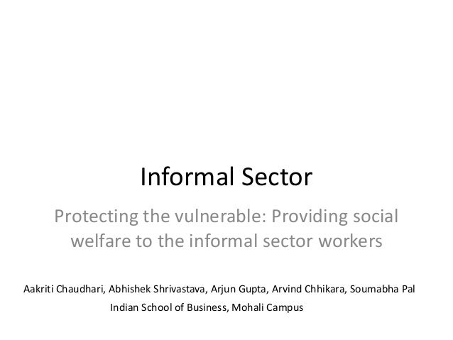 Informal SectorInformal Sector Protecting the vulnerable: Providing social welfare to the informal sector workers Aakriti ...