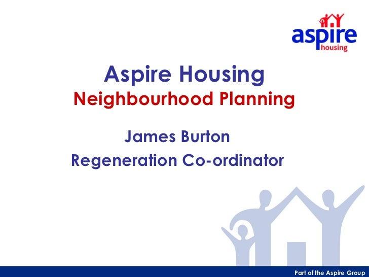 Aspire HousingNeighbourhood Planning     James BurtonRegeneration Co-ordinator                            Part of the Aspi...