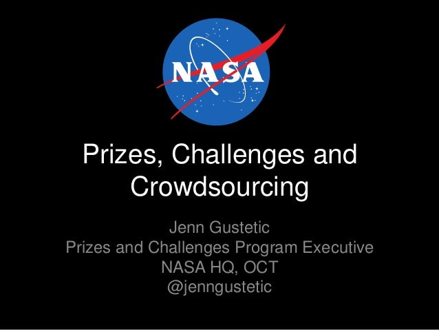 Prizes, Challenges and Crowdsourcing Jenn Gustetic Prizes and Challenges Program Executive NASA HQ, OCT @jenngustetic