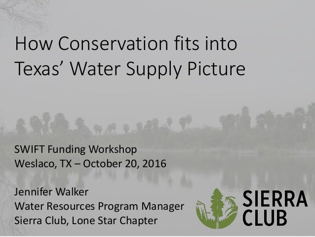 How Conservation fits into Te as' Water Suppl Pi ture SWIFT Funding Workshop Weslaco, TX – October 20, 2016 Jennifer Walke...
