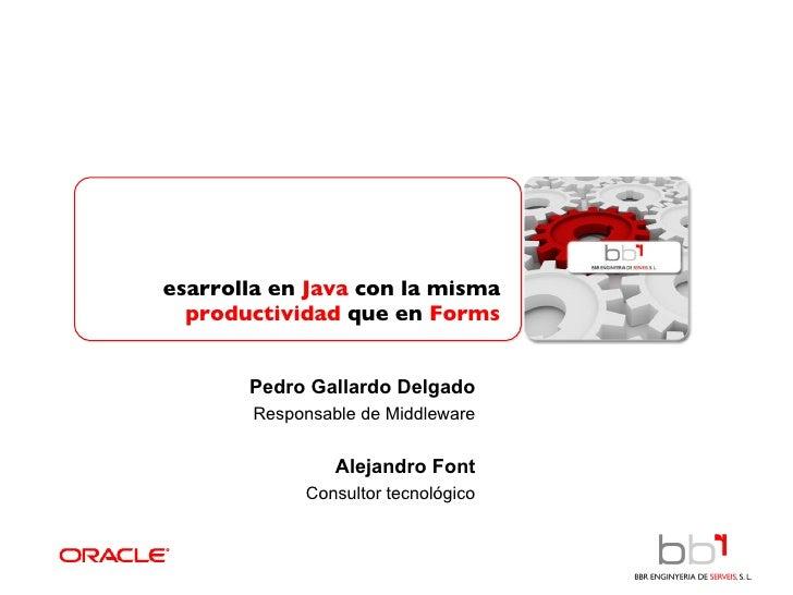 Desarrolla en  Java  con la misma   productividad  que en  Forms Pedro Gallardo Delgado Responsable de Middleware Alejandr...