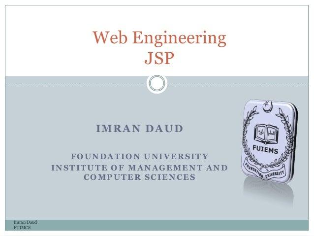 IMRAN DAUDFOUNDATION UNIVERSITYINSTITUTE OF MANAGEMENT ANDCOMPUTER SCIENCESImran DaudFUIMCSWeb EngineeringJSP