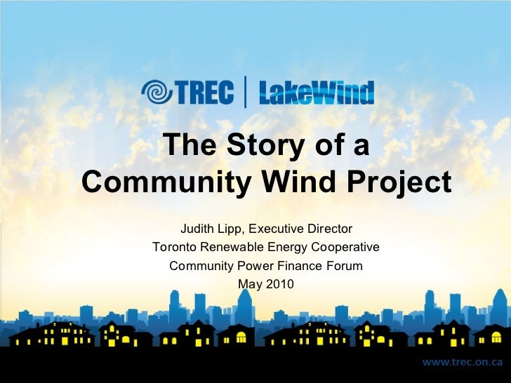 The Story of a Community Wind Project Judith Lipp, Executive Director Toronto Renewable Energy Cooperative Community Power...