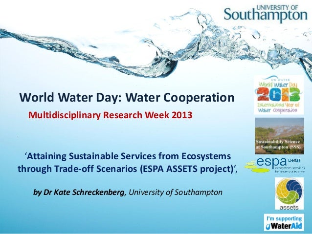 World Water Day: Water Cooperation  Multidisciplinary Research Week 2013  'Attaining Sustainable Services from Ecosystemst...