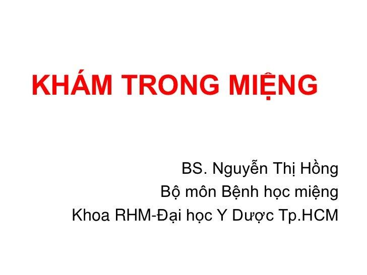 KHÁM TRONG MIỆNG              BS. Nguyễn Thị Hồng           Bộ môn Bệnh học miệng  Khoa RHM-Đại học Y Dược Tp.HCM