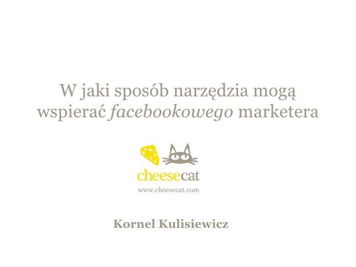 W jaki sposób narzędzia mogąwspierać facebookowego marketera           www.cheesecat.com        Kornel Kulisiewicz