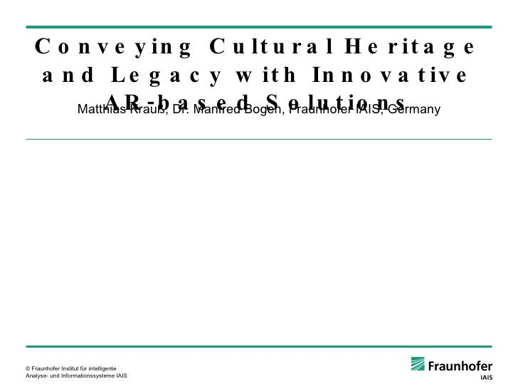 Matthias Krauß, Dr. Manfred Bogen, Fraunhofer IAIS, Germany Conveying Cultural Heritage and Legacy with Innovative AR-base...