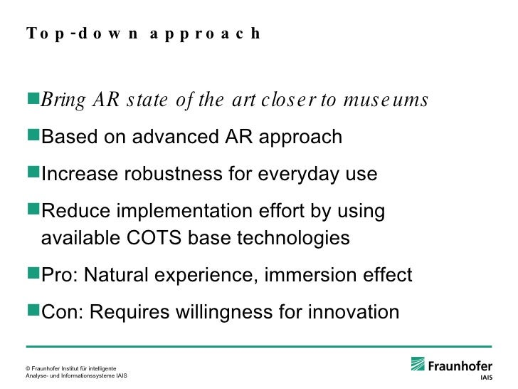 Top-down approach <ul><ul><li>Bring AR state of the art closer to museums </li></ul></ul><ul><ul><li>Based on advanced AR ...