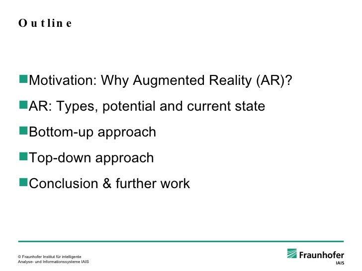 Outline <ul><ul><li>Motivation: Why Augmented Reality (AR)? </li></ul></ul><ul><ul><li>AR: Types, potential and current st...