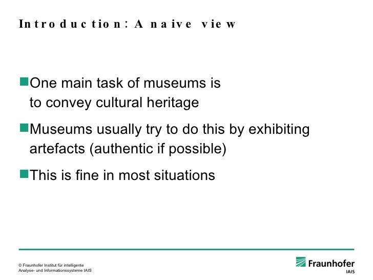 Introduction: A naive view <ul><ul><li>One main task of museums is to convey cultural heritage </li></ul></ul><ul><ul><li>...