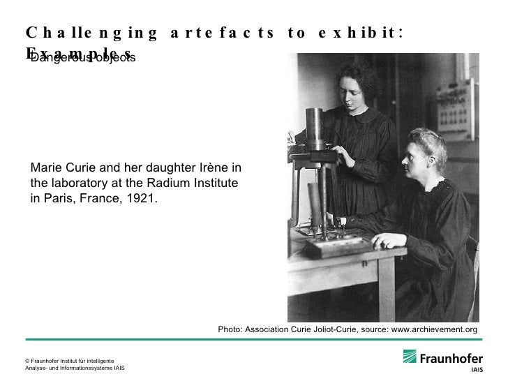 Challenging artefacts to exhibit: Examples Dangerous objects Marie Curie and her daughter Irène in the laboratory at the R...